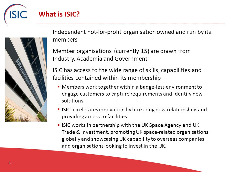 What is ISIC? Independent not-for-profit organisation owned and run by its members Member organisations (currently 15) are drawn from Industry, Academ