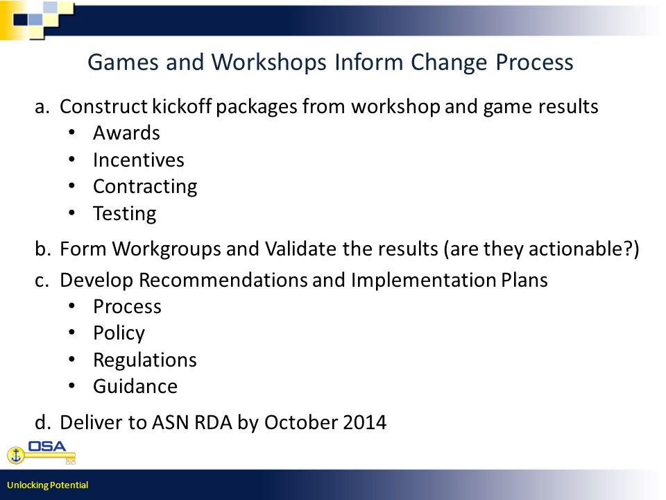 Unlocking Potential Games and Workshops Inform Change Process a.Construct kickoff packages from workshop and game results Awards Incentives Contracting Testing b.Form Workgroups and Validate the results (are they actionable ) c.Develop Recommendations and Implementation Plans Process Policy Regulations Guidance d.Deliver to ASN RDA by October 2014