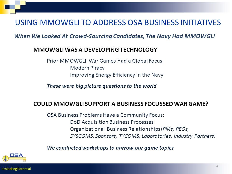 Unlocking Potential 4 USING MMOWGLI TO ADDRESS OSA BUSINESS INITIATIVES OSA Business Problems Have a Community Focus: DoD Acquisition Business Processes Organizational Business Relationships (PMs, PEOs, SYSCOMS, Sponsors, TYCOMS, Laboratories, Industry Partners) MMOWGLI WAS A DEVELOPING TECHNOLOGY Prior MMOWGLI War Games Had a Global Focus: Modern Piracy Improving Energy Efficiency in the Navy COULD MMOWGLI SUPPORT A BUSINESS FOCUSSED WAR GAME.