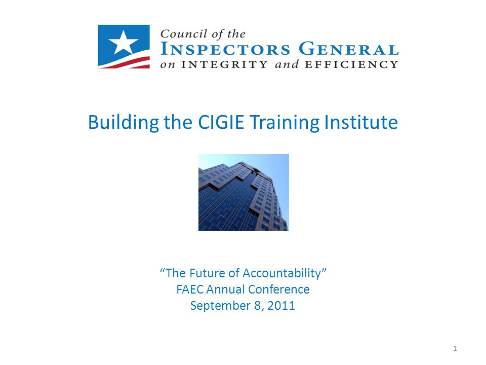 "Building the CIGIE Training Institute ""The Future of Accountability"" FAEC Annual Conference September 8, 2011 1"