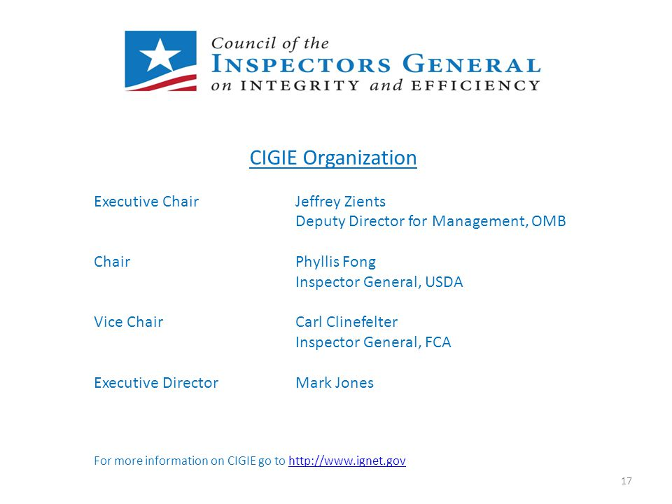 P CIGIE Organization Executive ChairJeffrey Zients Deputy Director for Management, OMB ChairPhyllis Fong Inspector General, USDA Vice ChairCarl Clinef