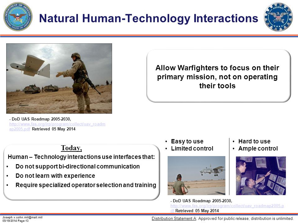 Joseph.v.cohn.mil@mail.mil 05/19/2014 Page-13 Natural Human-Technology Interactions Allow Warfighters to focus on their primary mission, not on operating their tools Easy to use Limited control Hard to use Ample control Human – Technology interactions use interfaces that: Do not support bi-directional communication Do not learn with experience Require specialized operator selection and training Today, - DoD UAS Roadmap 2005-2030, http://www.fas.org/irp/program/collect/uav_roadm ap2005.pdf Retrieved 05 May 2014 http://www.fas.org/irp/program/collect/uav_roadm ap2005.pdf - DoD UAS Roadmap 2005-2030, http://www.fas.org/irp/program/collect/uav_roadmap2005.p df Retrieved 05 May 2014 http://www.fas.org/irp/program/collect/uav_roadmap2005.p df Distribution Statement A: Approved for public release; distribution is unlimited.