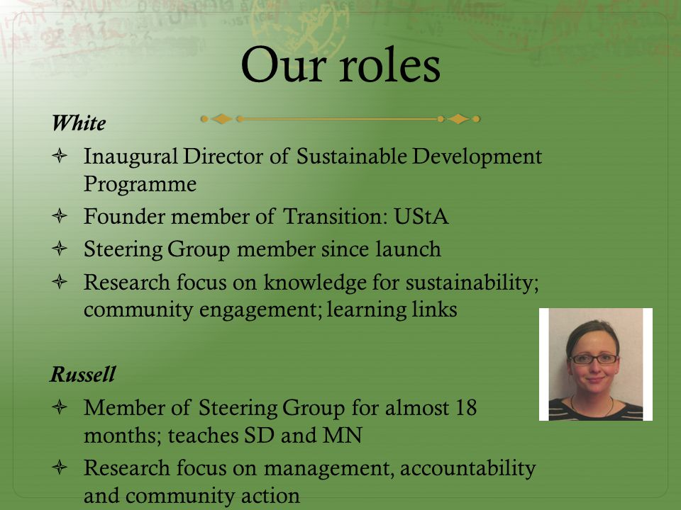 Our roles White  Inaugural Director of Sustainable Development Programme  Founder member of Transition: UStA  Steering Group member since launch  Research focus on knowledge for sustainability; community engagement; learning links Russell  Member of Steering Group for almost 18 months; teaches SD and MN  Research focus on management, accountability and community action