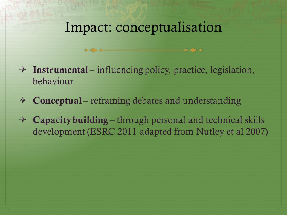 Impact: conceptualisation  Instrumental – influencing policy, practice, legislation, behaviour  Conceptual – reframing debates and understanding  Capacity building – through personal and technical skills development (ESRC 2011 adapted from Nutley et al 2007)