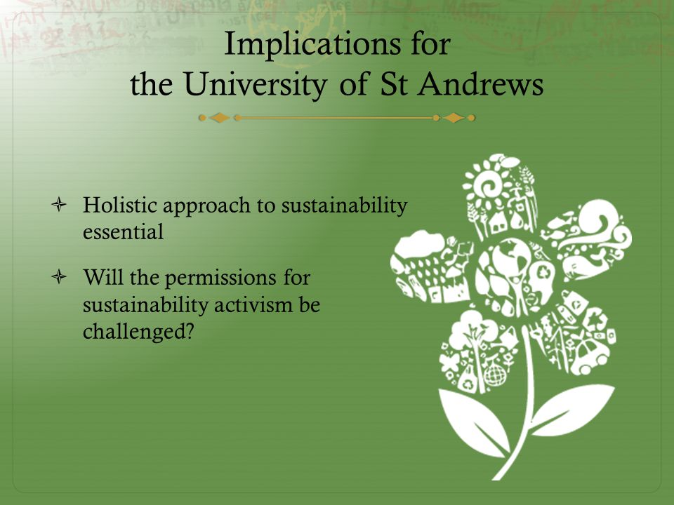 Implications for the University of St Andrews  Holistic approach to sustainability essential  Will the permissions for sustainability activism be challenged