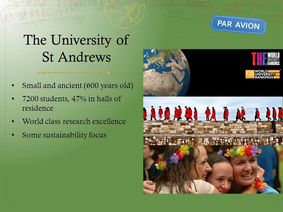 The University of St Andrews Small and ancient (600 years old) 7200 students, 47% in halls of residence World class research excellence Some sustainability focus