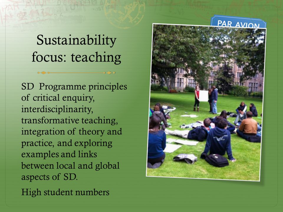 Sustainability focus: teaching SD Programme principles of critical enquiry, interdisciplinarity, transformative teaching, integration of theory and practice, and exploring examples and links between local and global aspects of SD.
