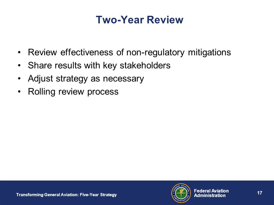 17 Federal Aviation Administration Transforming General Aviation: Five-Year Strategy Two-Year Review Review effectiveness of non-regulatory mitigations Share results with key stakeholders Adjust strategy as necessary Rolling review process