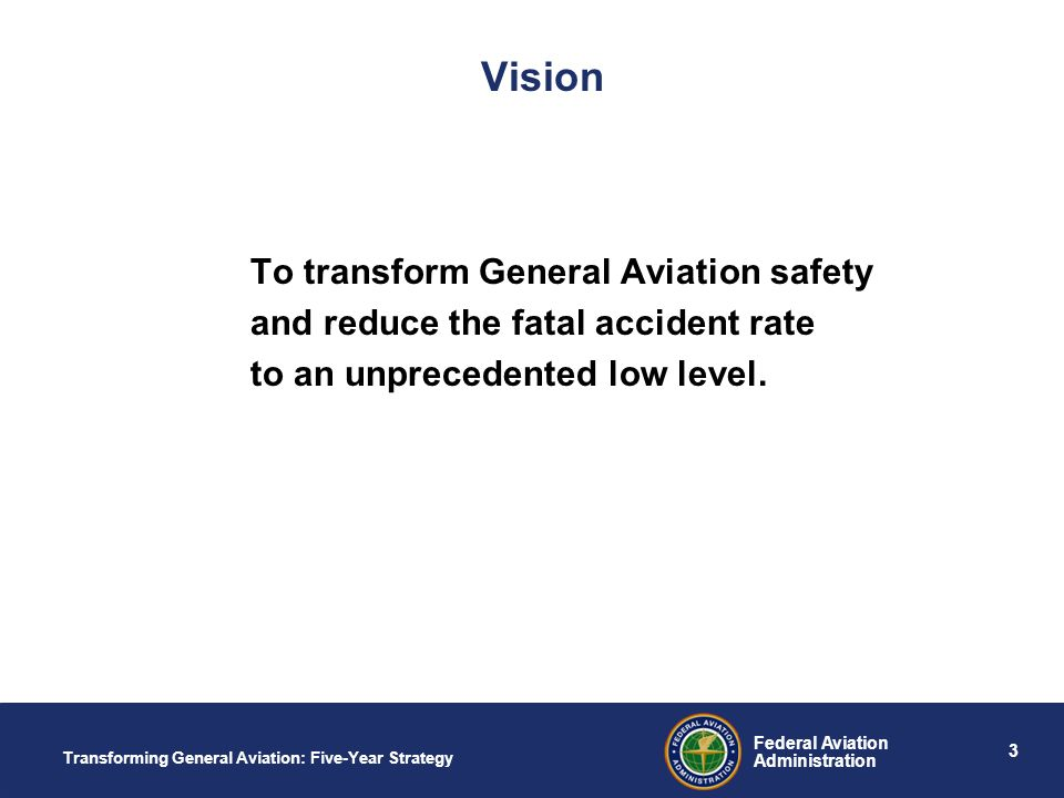 3 Federal Aviation Administration Transforming General Aviation: Five-Year Strategy Vision To transform General Aviation safety and reduce the fatal accident rate to an unprecedented low level.