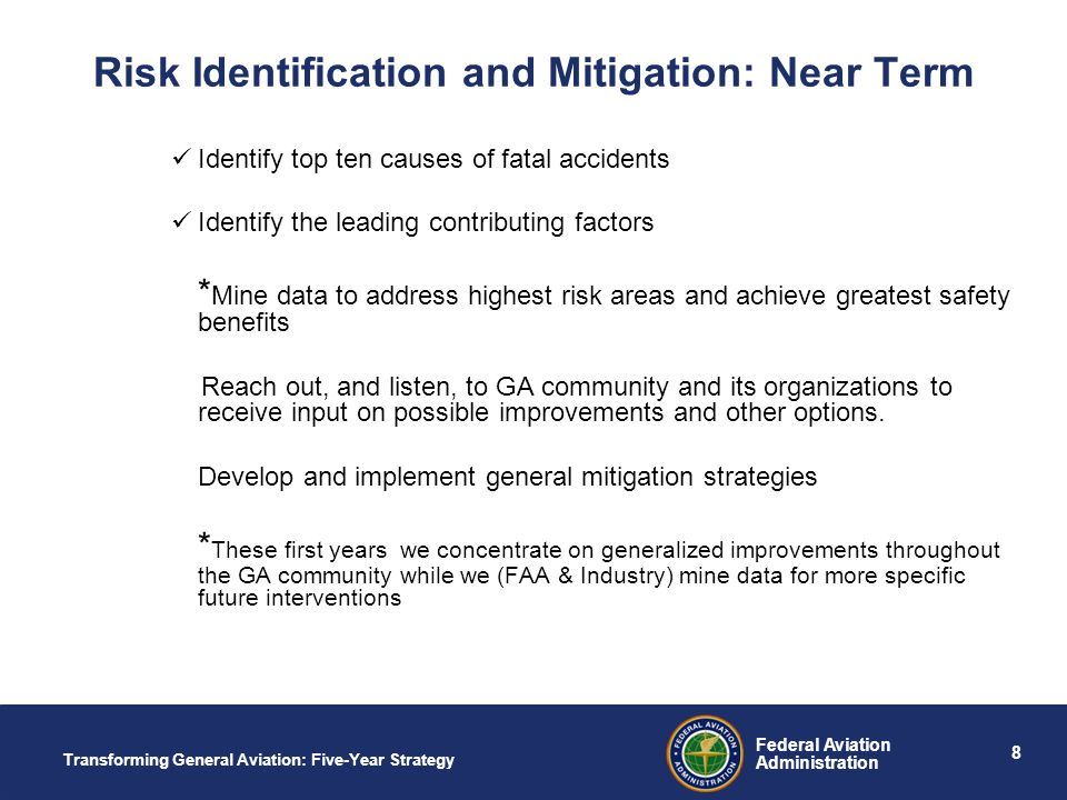 8 Federal Aviation Administration Transforming General Aviation: Five-Year Strategy Risk Identification and Mitigation: Near Term Identify top ten causes of fatal accidents Identify the leading contributing factors * Mine data to address highest risk areas and achieve greatest safety benefits Reach out, and listen, to GA community and its organizations to receive input on possible improvements and other options.
