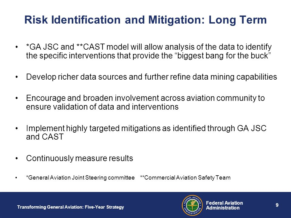 9 Federal Aviation Administration Transforming General Aviation: Five-Year Strategy Risk Identification and Mitigation: Long Term *GA JSC and **CAST model will allow analysis of the data to identify the specific interventions that provide the biggest bang for the buck Develop richer data sources and further refine data mining capabilities Encourage and broaden involvement across aviation community to ensure validation of data and interventions Implement highly targeted mitigations as identified through GA JSC and CAST Continuously measure results *General Aviation Joint Steering committee **Commercial Aviation Safety Team