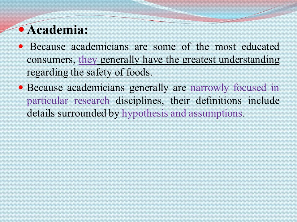 Academia: Because academicians are some of the most educated consumers, they generally have the greatest understanding regarding the safety of foods.