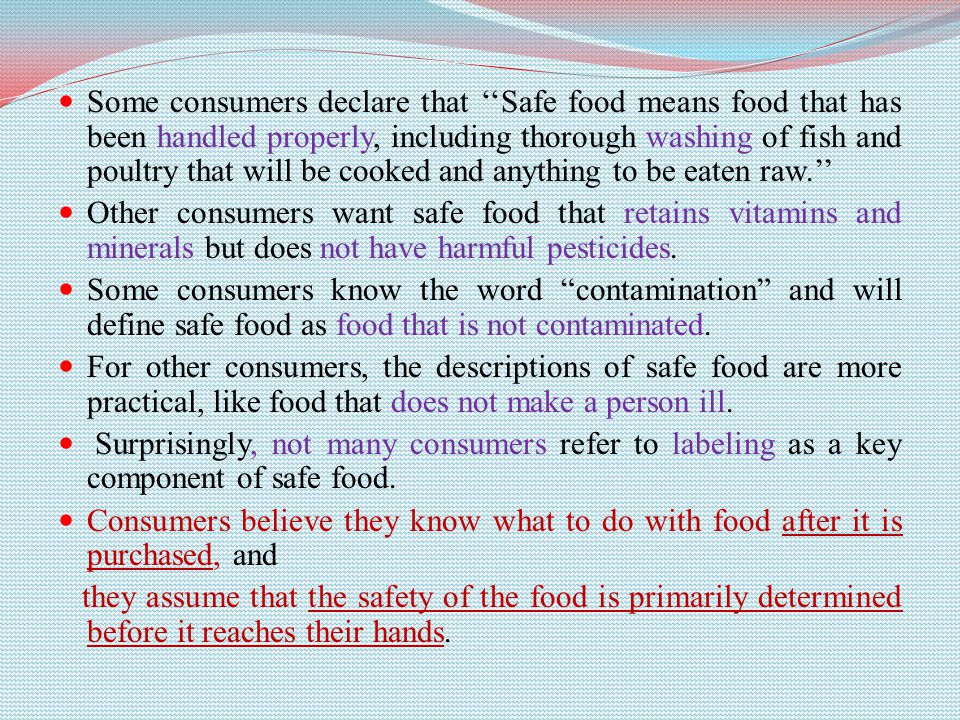 Some consumers declare that ''Safe food means food that has been handled properly, including thorough washing of fish and poultry that will be cooked and anything to be eaten raw.'' Other consumers want safe food that retains vitamins and minerals but does not have harmful pesticides.