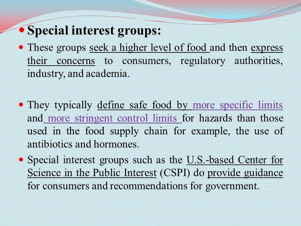 Special interest groups: These groups seek a higher level of food and then express their concerns to consumers, regulatory authorities, industry, and