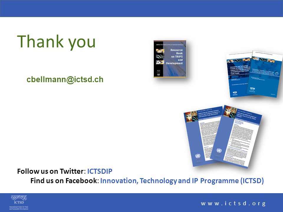 Thank you www.ictsd.org Follow us on Twitter: ICTSDIP Find us on Facebook: Innovation, Technology and IP Programme (ICTSD) cbellmann@ictsd.ch