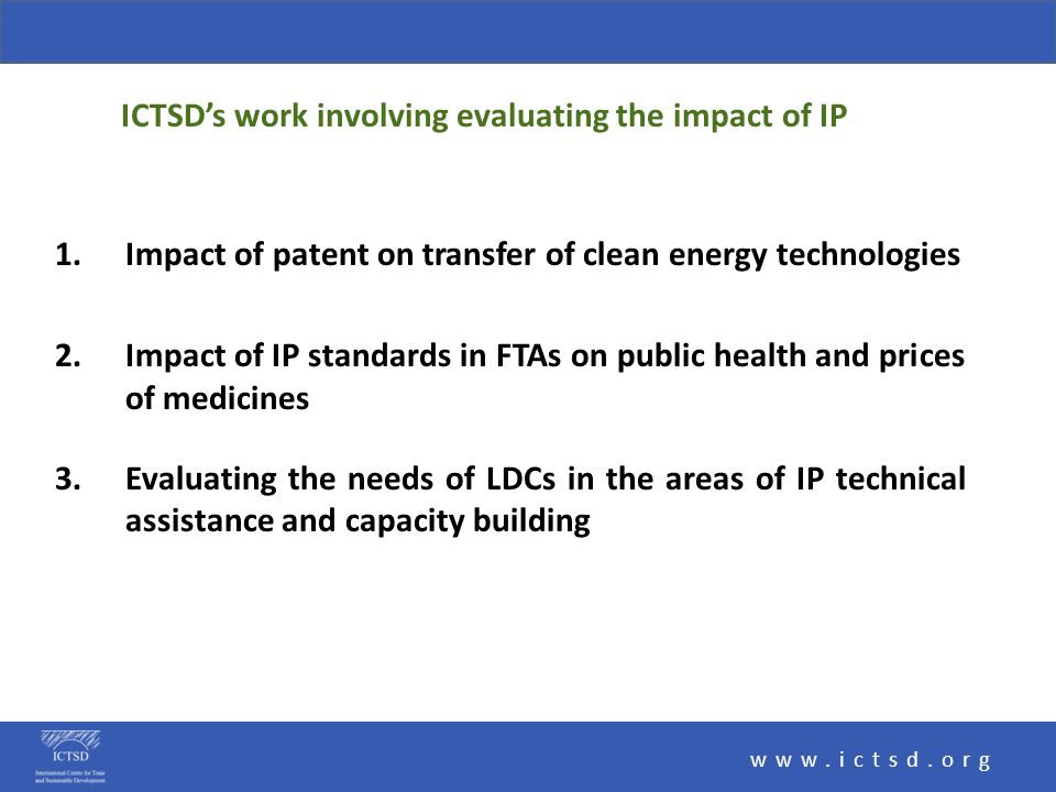 1.Impact of patent on transfer of clean energy technologies 2.Impact of IP standards in FTAs on public health and prices of medicines 3.Evaluating the needs of LDCs in the areas of IP technical assistance and capacity building www.ictsd.org ICTSD's work involving evaluating the impact of IP