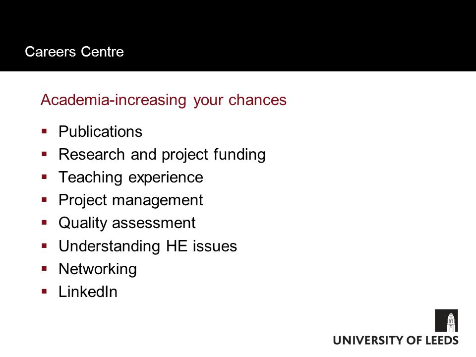 Careers Centre Academia-increasing your chances  Publications  Research and project funding  Teaching experience  Project management  Quality assessment  Understanding HE issues  Networking  LinkedIn