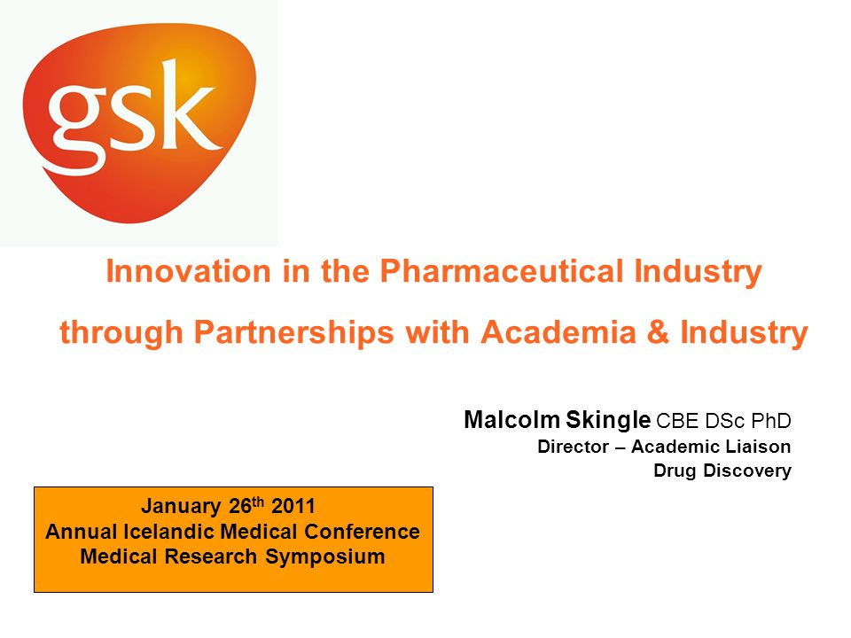 Innovation in the Pharmaceutical Industry through Partnerships with Academia & Industry Malcolm Skingle CBE DSc PhD Director – Academic Liaison Drug Discovery January 26 th 2011 Annual Icelandic Medical Conference Medical Research Symposium