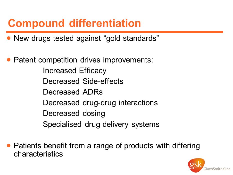 Compound differentiation  New drugs tested against gold standards  Patent competition drives improvements: Increased Efficacy Decreased Side-effects Decreased ADRs Decreased drug-drug interactions Decreased dosing Specialised drug delivery systems  Patients benefit from a range of products with differing characteristics