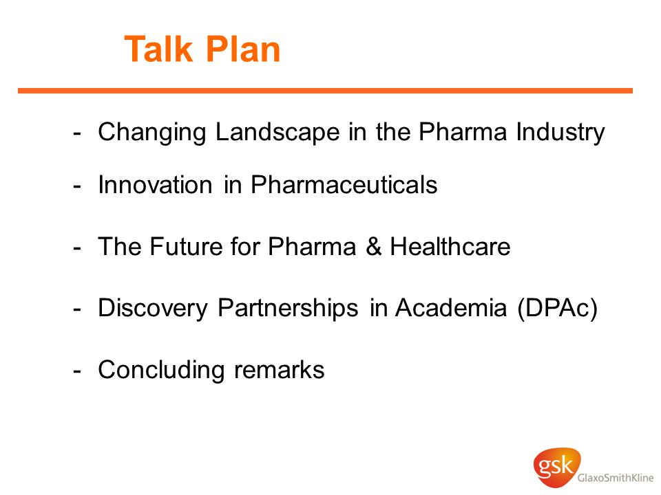 Talk Plan -Changing Landscape in the Pharma Industry -Innovation in Pharmaceuticals -The Future for Pharma & Healthcare -Discovery Partnerships in Academia (DPAc) -Concluding remarks
