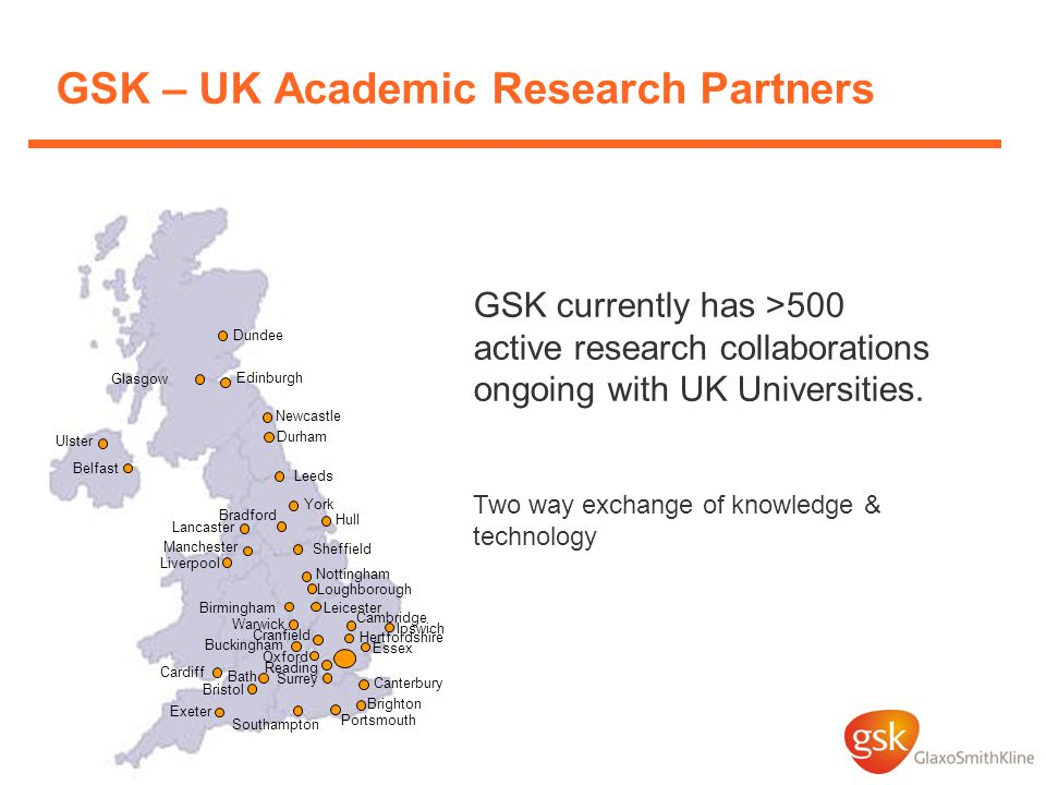 GSK – UK Academic Research Partners Birmingham Cambridge Southampton Edinburgh Glasgow Cardiff Dundee Sheffield Leicester GSK currently has >500 active research collaborations ongoing with UK Universities.