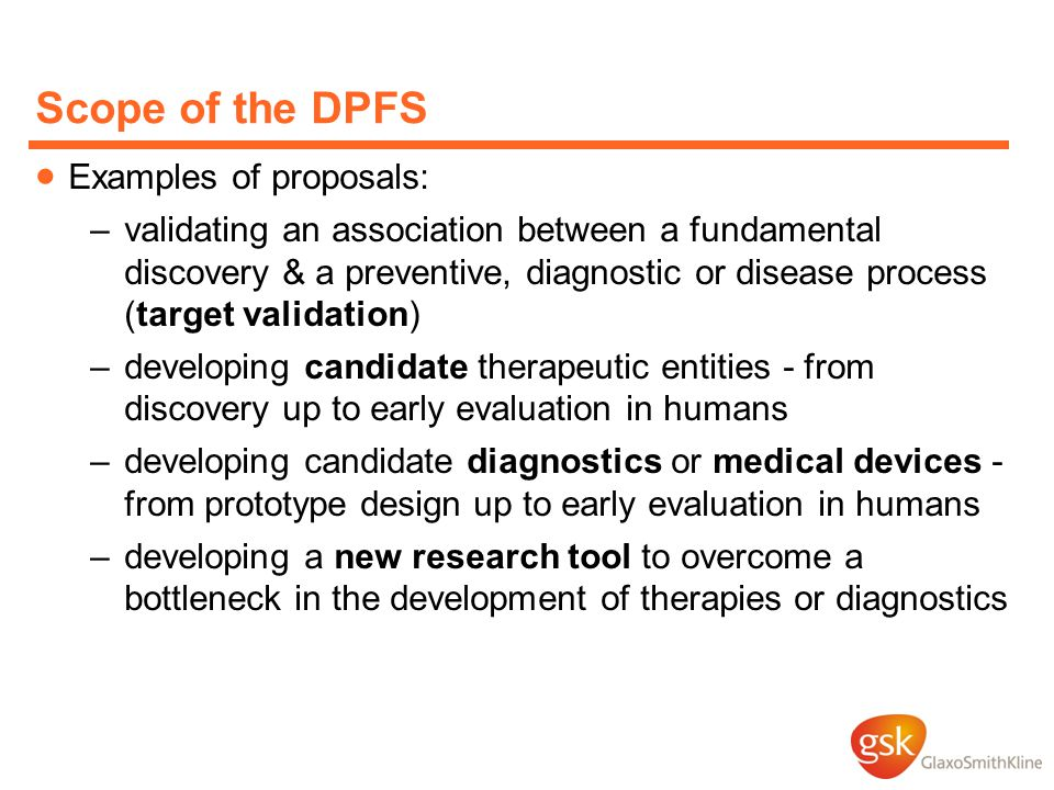Scope of the DPFS  Examples of proposals: –validating an association between a fundamental discovery & a preventive, diagnostic or disease process (target validation) –developing candidate therapeutic entities - from discovery up to early evaluation in humans –developing candidate diagnostics or medical devices - from prototype design up to early evaluation in humans –developing a new research tool to overcome a bottleneck in the development of therapies or diagnostics