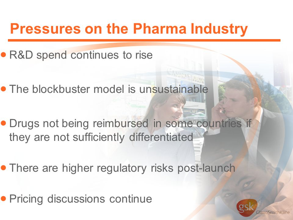 Pressures on the Pharma Industry  R&D spend continues to rise  The blockbuster model is unsustainable  Drugs not being reimbursed in some countries if they are not sufficiently differentiated  There are higher regulatory risks post-launch  Pricing discussions continue