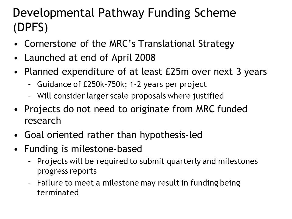 Developmental Pathway Funding Scheme (DPFS) Cornerstone of the MRC's Translational Strategy Launched at end of April 2008 Planned expenditure of at least £25m over next 3 years –Guidance of £250k-750k; 1-2 years per project –Will consider larger scale proposals where justified Projects do not need to originate from MRC funded research Goal oriented rather than hypothesis-led Funding is milestone-based –Projects will be required to submit quarterly and milestones progress reports –Failure to meet a milestone may result in funding being terminated