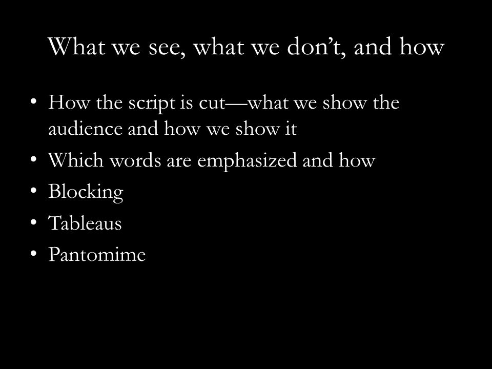What we see, what we don't, and how How the script is cut—what we show the audience and how we show it Which words are emphasized and how Blocking Tableaus Pantomime