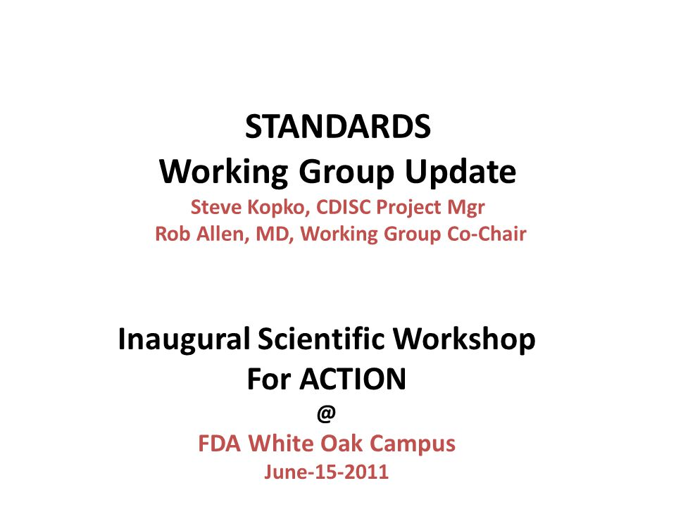 STANDARDS Working Group Update Steve Kopko, CDISC Project Mgr Rob Allen, MD, Working Group Co-Chair Inaugural Scientific Workshop For ACTION @ FDA White Oak Campus June-15-2011