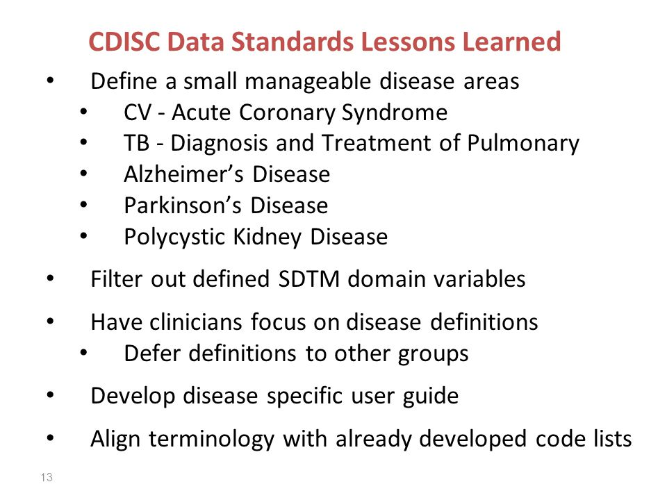 13 CDISC Data Standards Lessons Learned Define a small manageable disease areas CV - Acute Coronary Syndrome TB - Diagnosis and Treatment of Pulmonary Alzheimer's Disease Parkinson's Disease Polycystic Kidney Disease Filter out defined SDTM domain variables Have clinicians focus on disease definitions Defer definitions to other groups Develop disease specific user guide Align terminology with already developed code lists