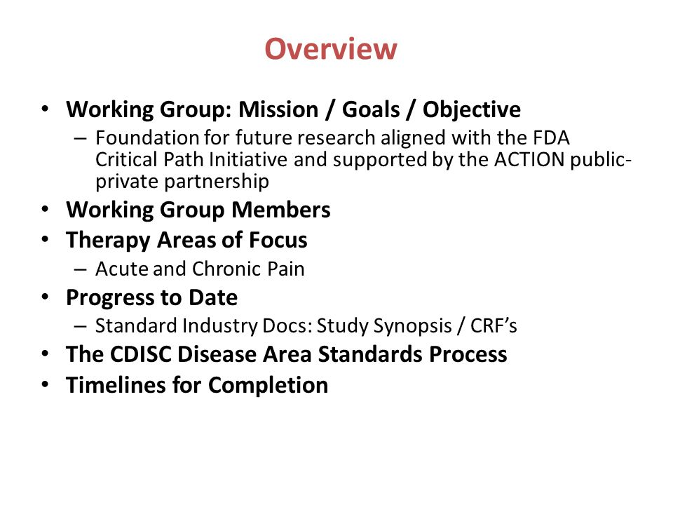Overview Working Group: Mission / Goals / Objective – Foundation for future research aligned with the FDA Critical Path Initiative and supported by the ACTION public- private partnership Working Group Members Therapy Areas of Focus – Acute and Chronic Pain Progress to Date – Standard Industry Docs: Study Synopsis / CRF's The CDISC Disease Area Standards Process Timelines for Completion