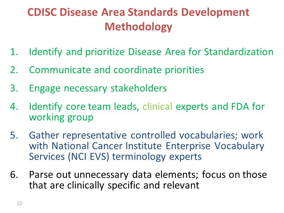 22 CDISC Disease Area Standards Development Methodology 1.Identify and prioritize Disease Area for Standardization 2.Communicate and coordinate priorities 3.Engage necessary stakeholders 4.Identify core team leads, clinical experts and FDA for working group 5.Gather representative controlled vocabularies; work with National Cancer Institute Enterprise Vocabulary Services (NCI EVS) terminology experts 6.Parse out unnecessary data elements; focus on those that are clinically specific and relevant