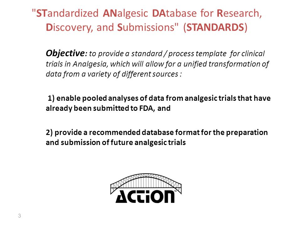 3 STandardized ANalgesic DAtabase for Research, Discovery, and Submissions (STANDARDS) Objective : to provide a standard / process template for clinical trials in Analgesia, which will allow for a unified transformation of data from a variety of different sources : 1) enable pooled analyses of data from analgesic trials that have already been submitted to FDA, and 2) provide a recommended database format for the preparation and submission of future analgesic trials
