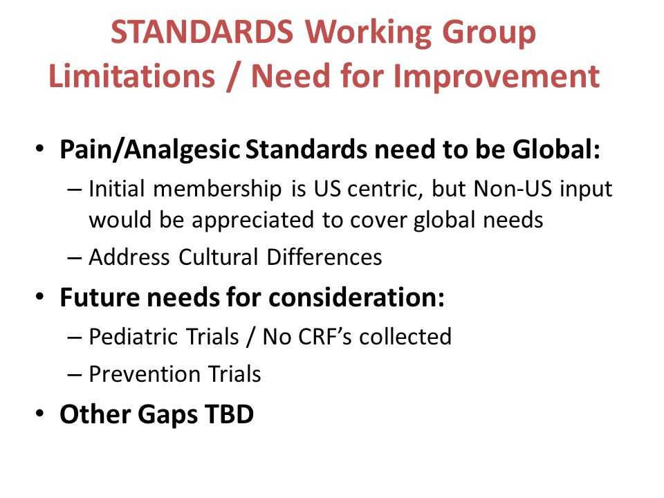STANDARDS Working Group Limitations / Need for Improvement Pain/Analgesic Standards need to be Global: – Initial membership is US centric, but Non-US input would be appreciated to cover global needs – Address Cultural Differences Future needs for consideration: – Pediatric Trials / No CRF's collected – Prevention Trials Other Gaps TBD