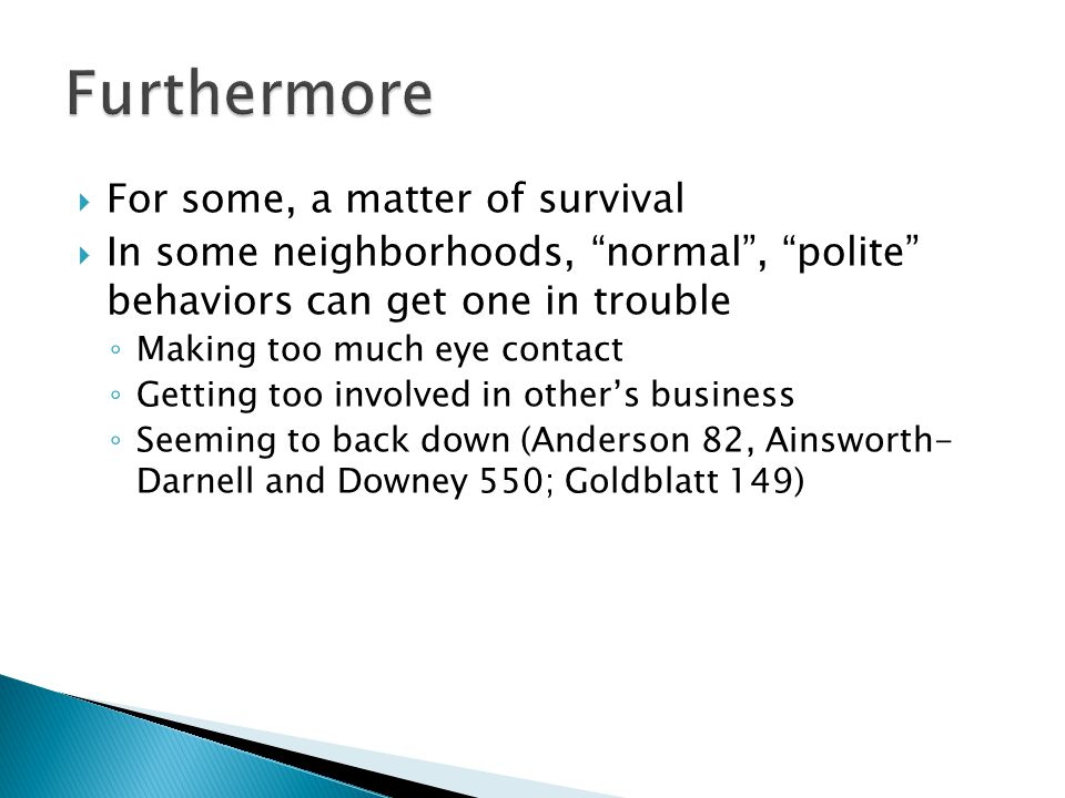  For some, a matter of survival  In some neighborhoods, normal , polite behaviors can get one in trouble ◦ Making too much eye contact ◦ Getting too involved in other's business ◦ Seeming to back down (Anderson 82, Ainsworth- Darnell and Downey 550; Goldblatt 149)