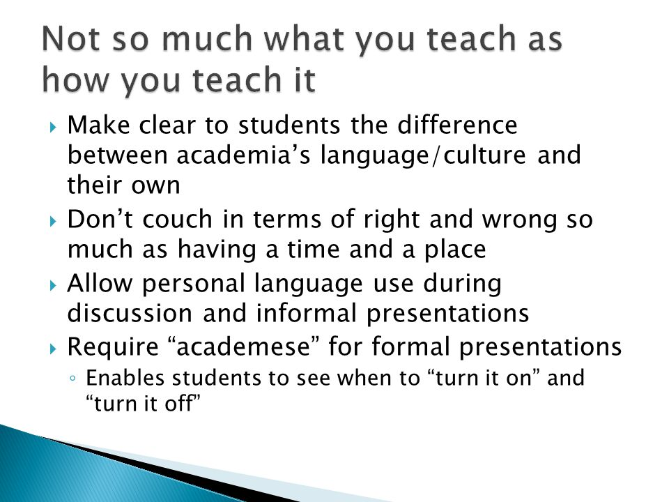  Make clear to students the difference between academia's language/culture and their own  Don't couch in terms of right and wrong so much as having a time and a place  Allow personal language use during discussion and informal presentations  Require academese for formal presentations ◦ Enables students to see when to turn it on and turn it off