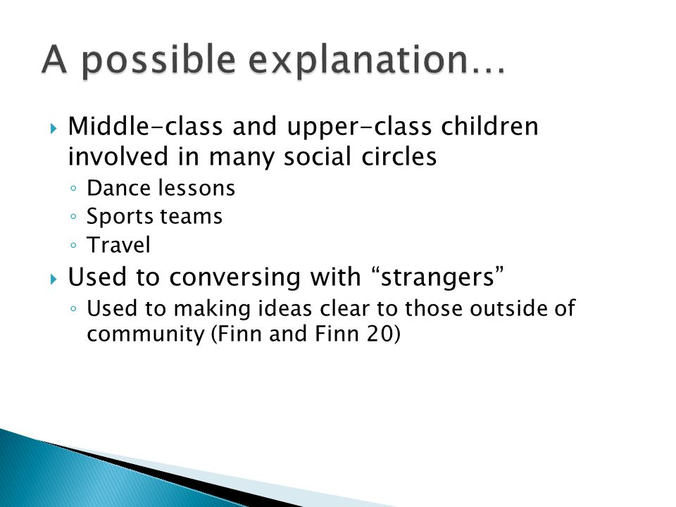  Middle-class and upper-class children involved in many social circles ◦ Dance lessons ◦ Sports teams ◦ Travel  Used to conversing with strangers ◦ Used to making ideas clear to those outside of community (Finn and Finn 20)