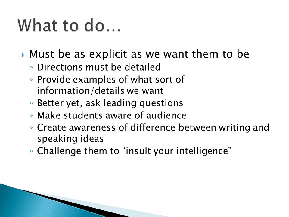  Must be as explicit as we want them to be ◦ Directions must be detailed ◦ Provide examples of what sort of information/details we want ◦ Better yet, ask leading questions ◦ Make students aware of audience ◦ Create awareness of difference between writing and speaking ideas ◦ Challenge them to insult your intelligence