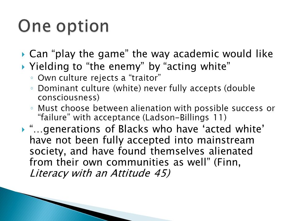  Can play the game the way academic would like  Yielding to the enemy by acting white ◦ Own culture rejects a traitor ◦ Dominant culture (white) never fully accepts (double consciousness) ◦ Must choose between alienation with possible success or failure with acceptance (Ladson-Billings 11)  …generations of Blacks who have 'acted white' have not been fully accepted into mainstream society, and have found themselves alienated from their own communities as well (Finn, Literacy with an Attitude 45)