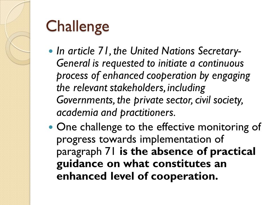 Challenge In article 71, the United Nations Secretary- General is requested to initiate a continuous process of enhanced cooperation by engaging the r