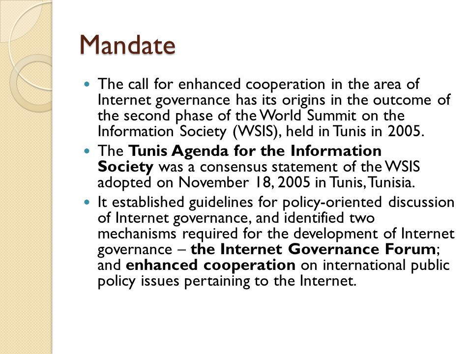 Mandate The call for enhanced cooperation in the area of Internet governance has its origins in the outcome of the second phase of the World Summit on
