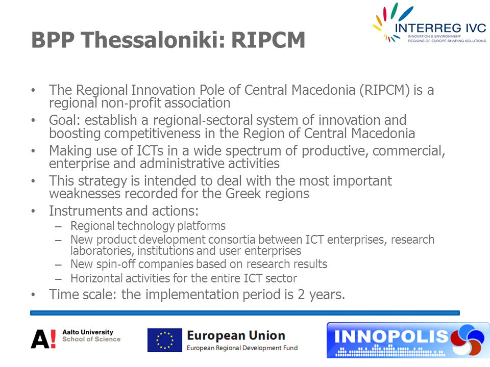 BPP Thessaloniki: RIPCM The Regional Innovation Pole of Central Macedonia (RIPCM) is a regional non ‐ profit association Goal: establish a regional ‐ sectoral system of innovation and boosting competitiveness in the Region of Central Macedonia Making use of ICTs in a wide spectrum of productive, commercial, enterprise and administrative activities This strategy is intended to deal with the most important weaknesses recorded for the Greek regions Instruments and actions: – Regional technology platforms – New product development consortia between ICT enterprises, research laboratories, institutions and user enterprises – New spin ‐ off companies based on research results – Horizontal activities for the entire ICT sector Time scale: the implementation period is 2 years.