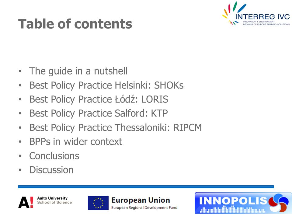 Table of contents The guide in a nutshell Best Policy Practice Helsinki: SHOKs Best Policy Practice Łódź: LORIS Best Policy Practice Salford: KTP Best Policy Practice Thessaloniki: RIPCM BPPs in wider context Conclusions Discussion