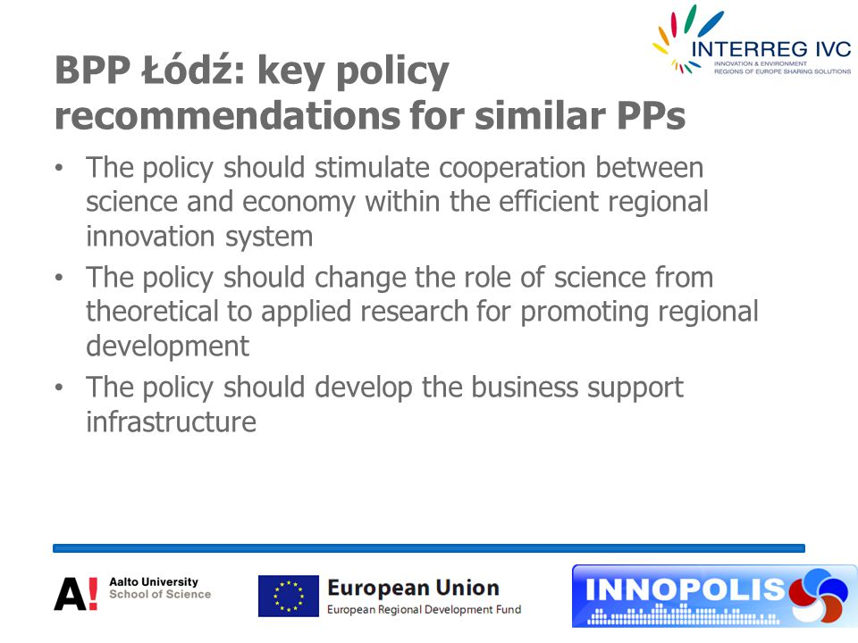 BPP Łódź: key policy recommendations for similar PPs The policy should stimulate cooperation between science and economy within the efficient regional innovation system The policy should change the role of science from theoretical to applied research for promoting regional development The policy should develop the business support infrastructure