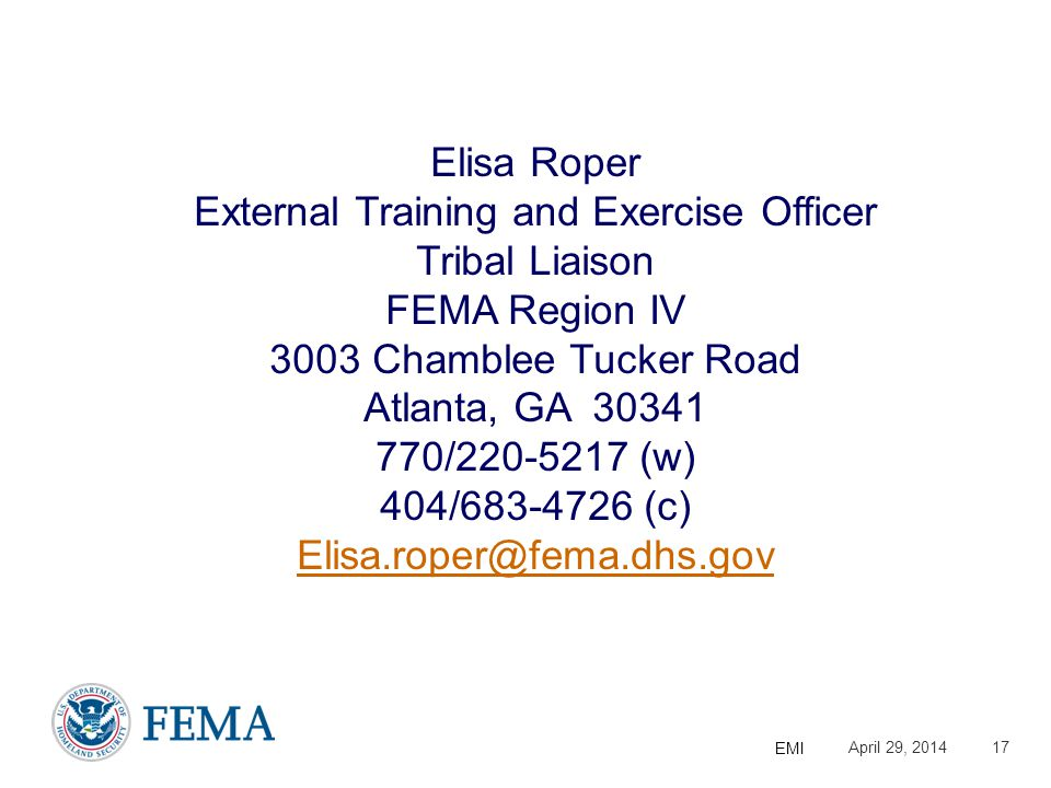 Presenter's Name/Title April 29, 2014 EMI 17 Elisa Roper External Training and Exercise Officer Tribal Liaison FEMA Region IV 3003 Chamblee Tucker Road Atlanta, GA 30341 770/220-5217 (w) 404/683-4726 (c) Elisa.roper@fema.dhs.gov