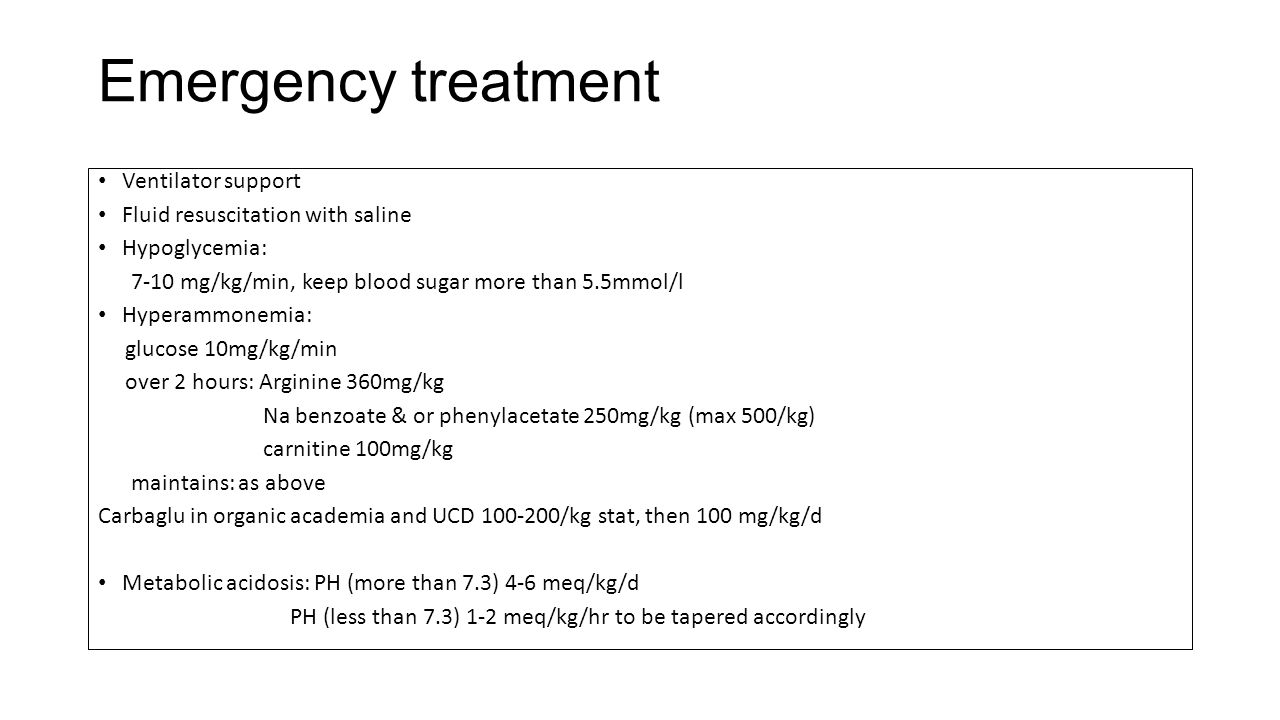 Emergency treatment Ventilator support Fluid resuscitation with saline Hypoglycemia: 7-10 mg/kg/min, keep blood sugar more than 5.5mmol/l Hyperammonem