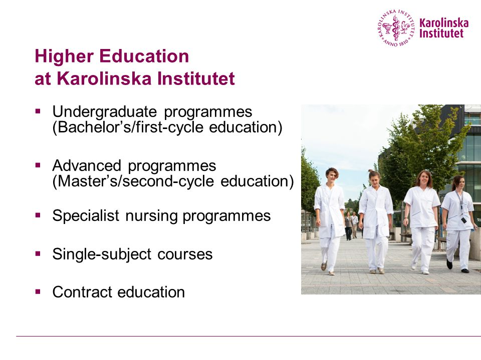 Higher Education at Karolinska Institutet  Undergraduate programmes (Bachelor's/first-cycle education)  Advanced programmes (Master's/second-cycle education)  Specialist nursing programmes  Single-subject courses  Contract education