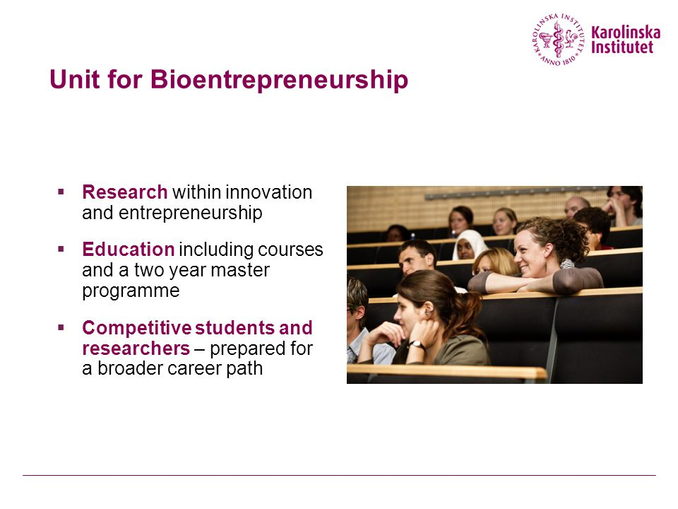Unit for Bioentrepreneurship  Research within innovation and entrepreneurship  Education including courses and a two year master programme  Competitive students and researchers – prepared for a broader career path