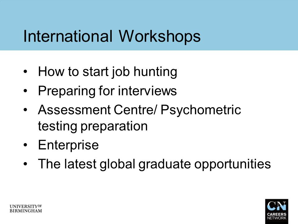 International Workshops How to start job hunting Preparing for interviews Assessment Centre/ Psychometric testing preparation Enterprise The latest gl